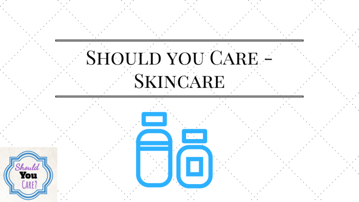 Should You Care? – Skincare!